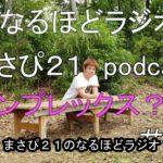 コンプレックス 悩み complex なるほどラジオ(まさぴ21)podcast ポットキャスト #005